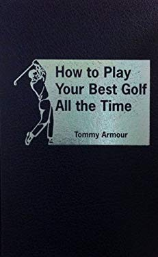 How to Play Your Best Golf All the Time 9780891902720