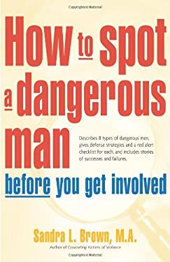 How to Spot a Dangerous Man Before You Get Involved: Describes 8 Types of Dangerous Men, Gives Defense Strategies and a Red Alert Checklist for Each, 9780897934473