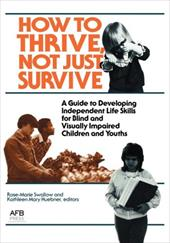 How to Thrive, Not Just Survive: A Guide to Developing Independent Life Skills for Blind & Visually Impaired Children & Youths