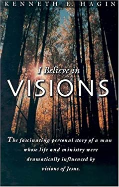 I Believe in Visions: The Fascinating Personal Story of a Man Whose Life and Ministry Have Been Dramatically Influenced by Visions of Jesus 9780892765089