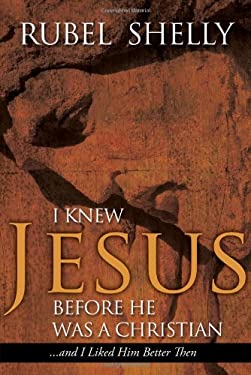 I Knew Jesus Before He Was a Christian: And I Liked Him Better Then 9780891122715