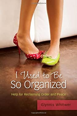 I Used to Be So Organized: Help for Reclaiming Order and Peace 9780891122883
