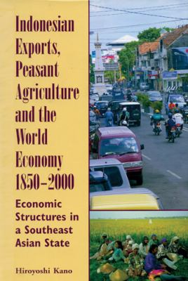 Indonesian Exports, Peasant Agriculture, and the World Economy, 1850-2000: Economic Structures in a Southeast Asian State 9780896802681