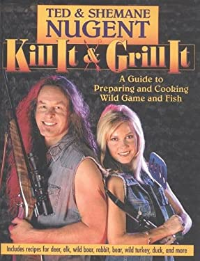 Kill It and Grill It: Ted and Shemane Nugent's Guide to Preparing & Cooking Fish & Game 9780895261649