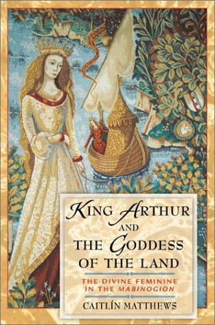 King Arthur and the Goddess of the Land: The Divine Feminine in the