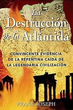 La Destruccion de La Atlantida: Convincente Evidencia de La Precipitada Caida de La Legendaria Civilizacion = The Destruction of Atlantis 9780892811410