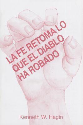 La Fe Retoma Lo Que el Diablo Ha Robado = Faith Takes Back What the Devil's Stolen 9780892761814