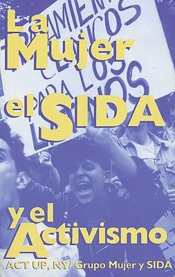 La Mujer, El Sida, y El Activismo: ACT Up, NY/Grupo Mujer y Sida 9780896084544