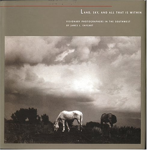 Land, Sky, and All That Is Within: Visionary Photographers in the Southwest 9780890133651