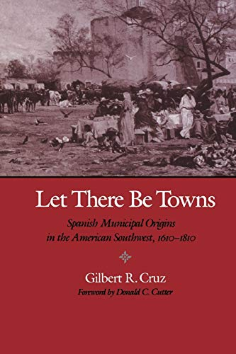 Let There Be Towns: Spanish Municipal Origins in the American Southwest, 1610-1810 9780890966778