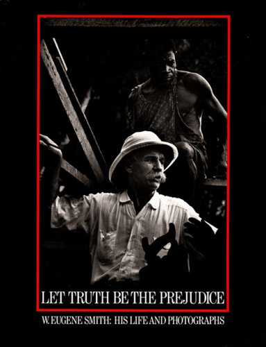 Let Truth Be the Prejudice: W. Eugene Smith, His Life and Photographs 9780893811792