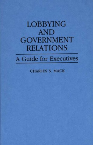Lobbying and Government Relations: A Guide for Executives 9780899303901