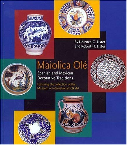 Maiolica OLE: Spanish and Mexican Decorative Traditions Featuring the Collection of the Museum of International Folk Art 9780890133897