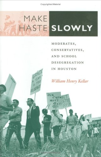 Make Haste Slowly: Moderates, Conservatives, and School Desegregation in Houston 9780890968185