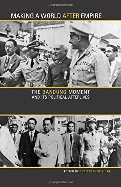 Making a World After Empire: The Bandung Moment and Its Political Afterlives 9780896802773