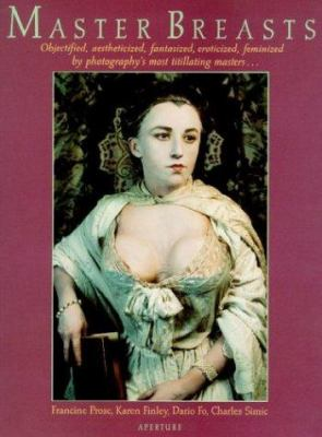 Master Breasts: Objectified, Aesthetisized, Fantasized, Eroticized, Feminized by Photography's Most Titillating Masters . . .