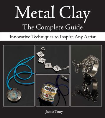 Metal Clay: The Complete Guide: Innovative Techniques to Inspire Any Artist 9780896894303