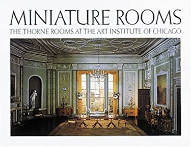 Miniature Rooms: The Thorne Rooms at the Art Institute of Chicago 9780896594074