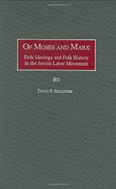Of Moses and Marx: Folk Ideology and Folk History in the Jewish Labor Movement 9780897896177