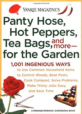 Panty Hose, Hot Peppers, Tea Bags, and More--For the Garden: 1,001 Ingenious Ways to Use Common Household Items to Control Weeds, Beat Pests, Cook Com 9780899093956