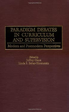 Paradigm Debates in Curriculum and Supervision: Modern and Postmodern Perspectives 9780897896245