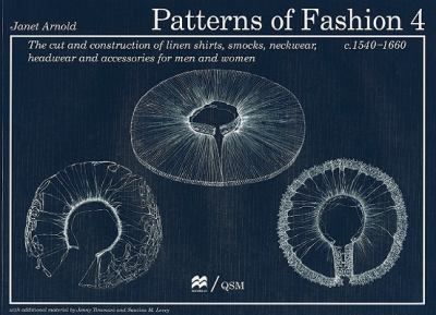Patterns of Fashion 4: The Cut and Construction of Linen Shirts, Smocks, Neckwear, Headwear and Accessories for Men and Women C. 1540-1660 9780896762626