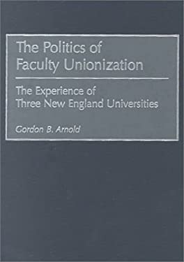 The Politics of Faculty Unionization: The Experience of Three New England Universities 9780897897167