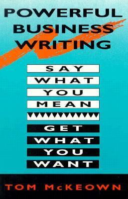 Powerful Business Writing: Say What You Mean, Get What You Want Thomas W. McKeown