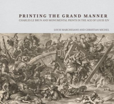 Printing the Grand Manner: Charles Le Brun and Monumental Prints in the Age of Louis XIV 9780892369805
