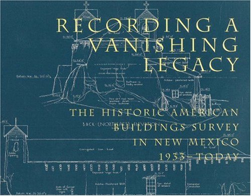 Recording a Vanishing Legacy: The Historic American Buildings Survey in New Mexico, 1933-Today 9780890133804