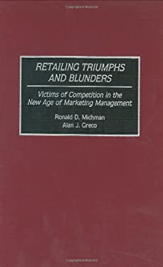 Retailing Triumphs and Blunders: Victims of Competition in the New Age of Marketing Management 9780899308692