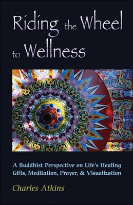 Riding the Wheel to Wellness: A Buddhist Perspective on Life's Healing Gifts, Mediatation, Prayer & Visualization 9780892541126