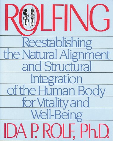 Rolfing: Reestablishing the Natural Alignment and Structural Integration of the Human Body for Vitality and Well-Being 9780892813353