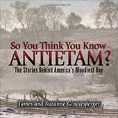 So You Think You Know Antietam?: The Stories Behind America's Bloodiest Day