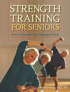 Strength Training for Seniors: How to Rewind Your Biological Clock 9780897934787