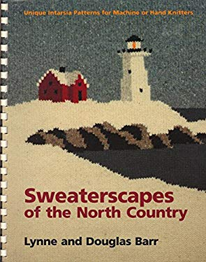 Sweaterscapes of the North Country: Unique Intarsia Patterns for Machine or Hand Knitters Lynne Barr and Douglas Barr