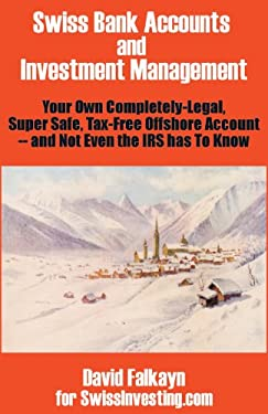 Swiss Bank Accounts and Investment Management: Your Own Completely-Legal, Super Safe, Tax-Free Offshore Account -- And Not Even the IRS Has to Know 9780894992032