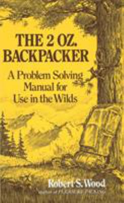 The 2 Oz. Backpacker: A Problem Solving Manual for Use in the Wilds 9780898150704