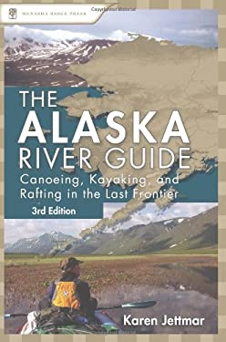 The Alaska River Guide: Canoeing, Kayaking, and Rafting in the Last Frontier 9780897329576