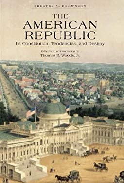 The American Republic: Its Constitution, Tendencies, and Destiny 9780895260727