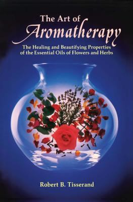 The Art of Aromatherapy: The Healing and Beautifying Properties of the Essential Oils of Flowers and Herbs 9780892810017