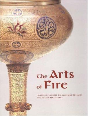 The Arts of Fire: Islamic Influences on Glass and Ceramics of the Italian Renaissance 9780892367573