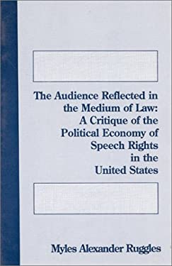The Audience Reflected in the Medium of Law: A Critique of the Political Economy of Speech Rights in the United States 9780893919931