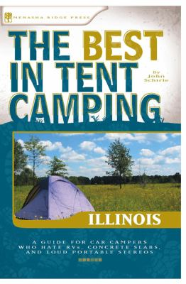 The Best in Tent Camping: Illinois: A Guide for Car Campers Who Hate RVs, Concrete Slabs, and Loud Portable Stereos 9780897326438