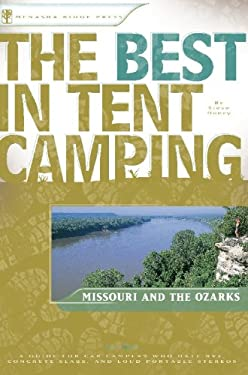 The Best in Tent Camping: Missouri and the Ozarks: A Guide for Campers Who Hate RVs, Concrete Slabs, and Loud Portable Stereos 9780897325820