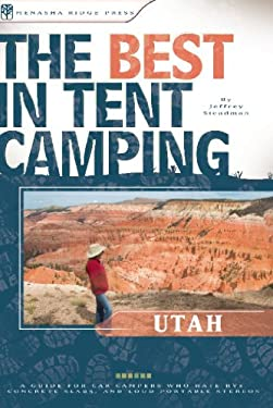 The Best in Tent Camping: Utah: A Guide for Car Campers Who Hate RVs, Concrete Slabs, and Loud Portable Stereos 9780897326476