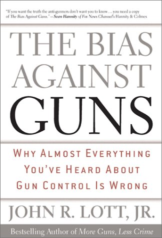 The Bias Against Guns: Why Almost Everything You've Heard about Gun Control Is Wrong