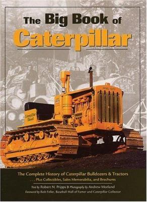 The Big Book of Caterpillar: The Complete History of Caterpillar Bulldozers & Tractors, Plus Collectibles, Sales Memorab 9780896586444