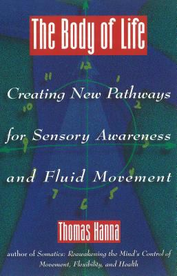 The Body of Life: Creating New Pathways for Sensory Awareness and Fluid Movement 9780892814817