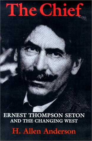 The Chief: Ernest Thompson Seton and the Changing West 9780890969823
